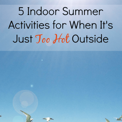 5 Indoor Summer Activities for When It's Just Too Hot Outside
